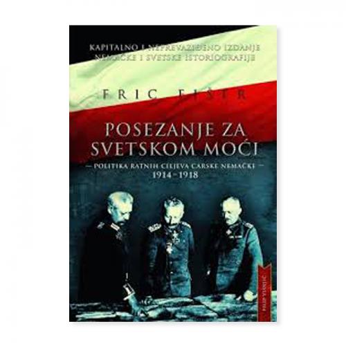 Posezanje za svetskom moći – politika ratnih ciljeva carske Nemačke – Fric Fišer