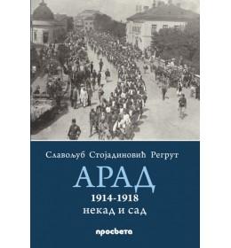 Arad 1914-1918, nekad i sad - Slavoljub Stojadinović